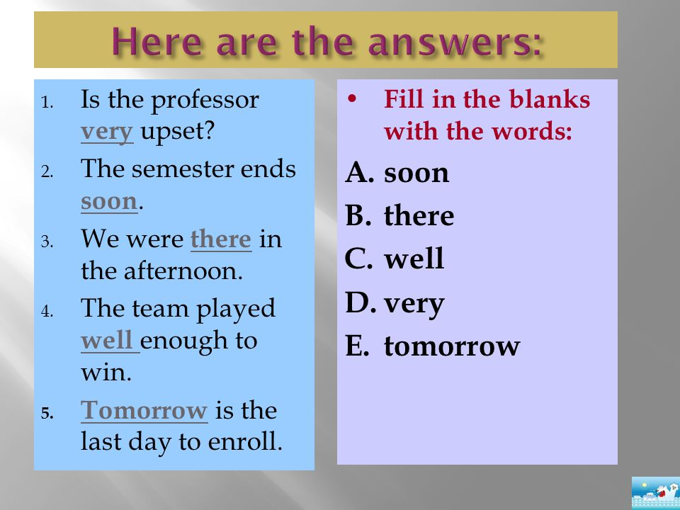 1. Is the professor very upset? 2. The semester ends soon. 3. We were there in the afternoon. 4. The team played well enough to win. 5. Tomorrow is th