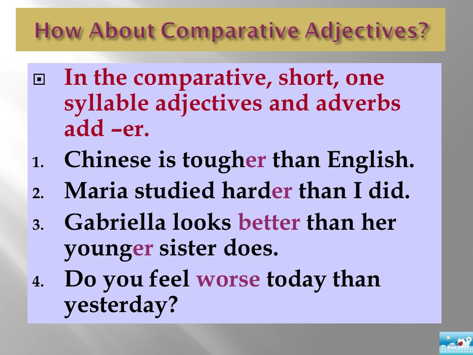  In the comparative, short, one syllable adjectives and adverbs add –er. 1. Chinese is tougher than English. 2. Maria studied harder than I did. 3. G