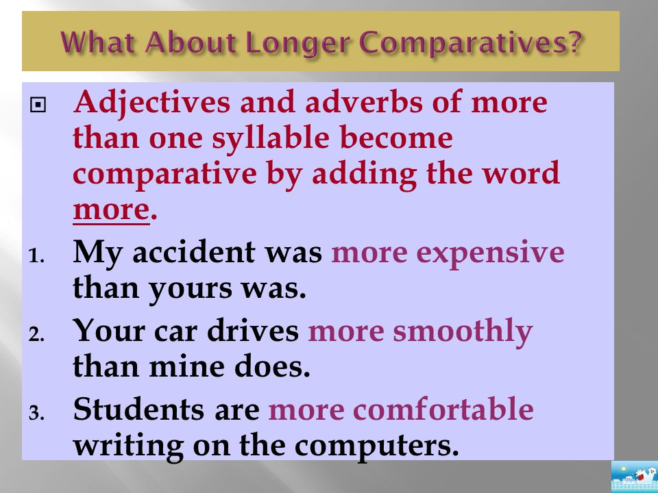  Adjectives and adverbs of more than one syllable become comparative by adding the word more. 1. My accident was more expensive than yours was. 2. Yo