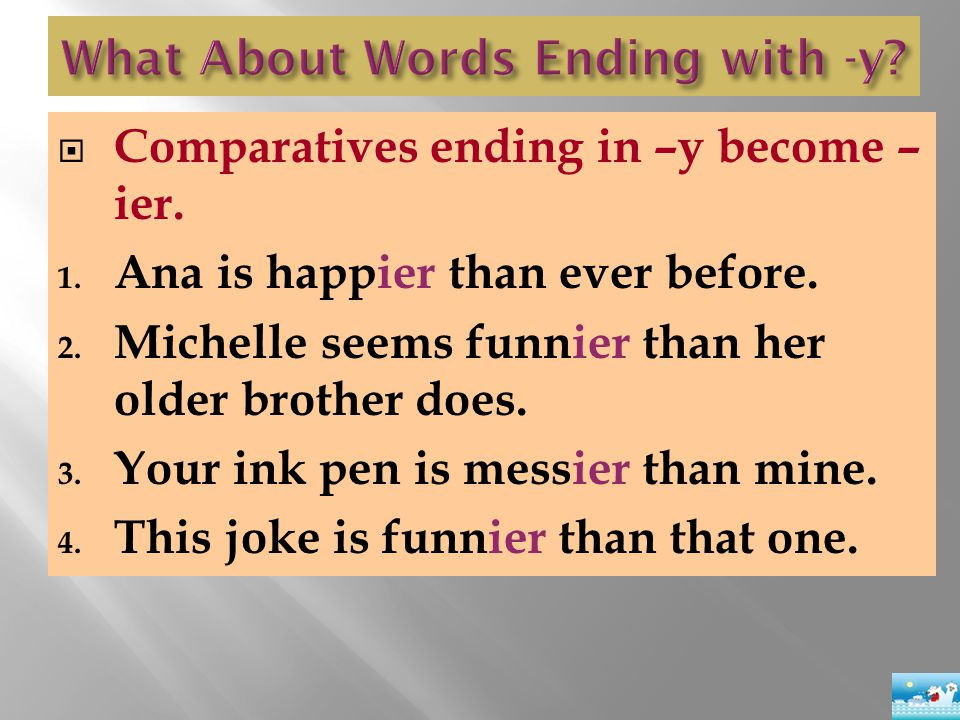  Comparatives ending in –y become – ier. 1. Ana is happier than ever before. 2. Michelle seems funnier than her older brother does. 3. Your ink pen i