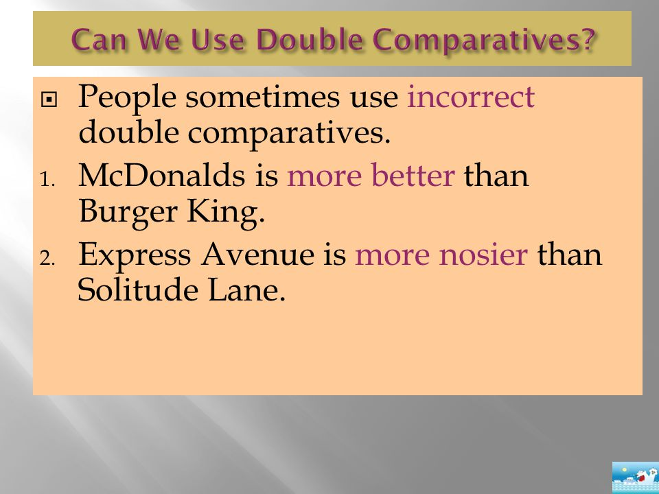  People sometimes use incorrect double comparatives. 1. McDonalds is more better than Burger King. 2. Express Avenue is more nosier than Solitude Lan