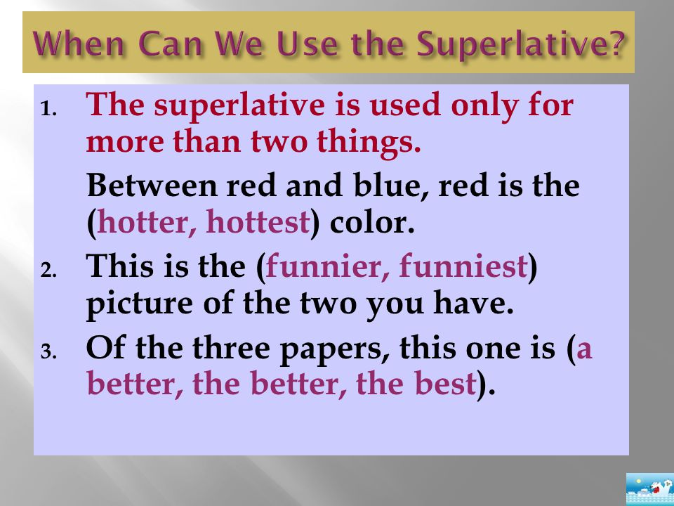 1. The superlative is used only for more than two things. Between red and blue, red is the (hotter, hottest) color. 2. This is the (funnier, funniest)
