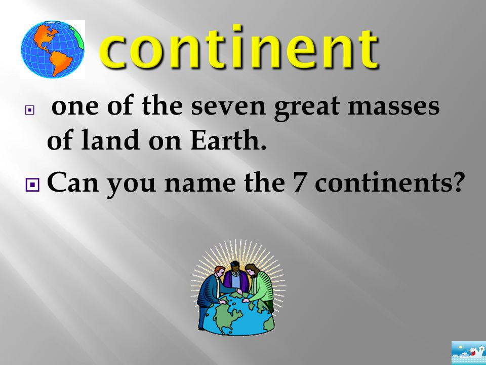  one of the seven great masses of land on Earth.  Can you name the 7 continents?