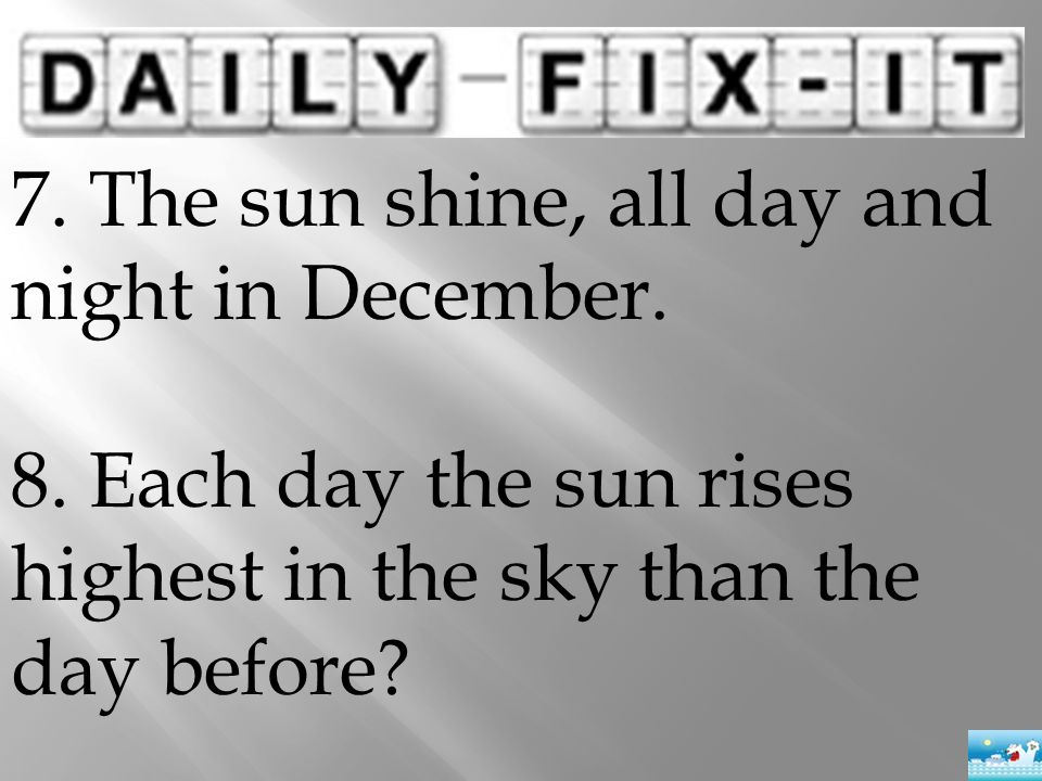 7. The sun shine, all day and night in December. 8. Each day the sun rises highest in the sky than the day before?