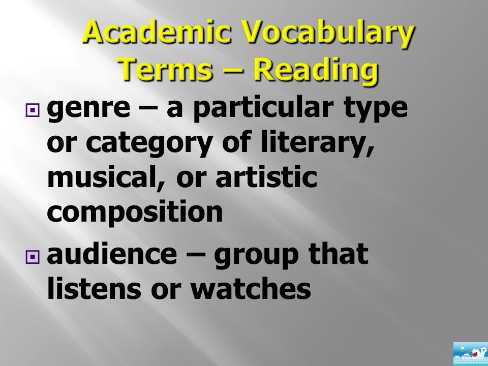  genre – a particular type or category of literary, musical, or artistic composition  audience – group that listens or watches