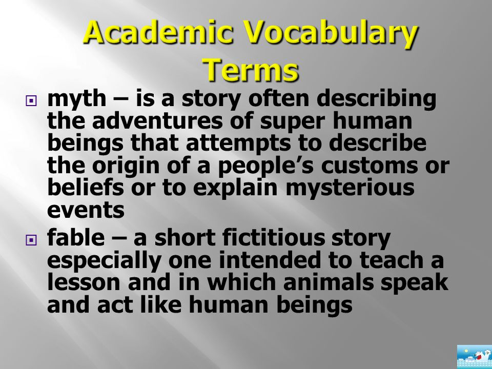  myth – is a story often describing the adventures of super human beings that attempts to describe the origin of a people's customs or beliefs or to