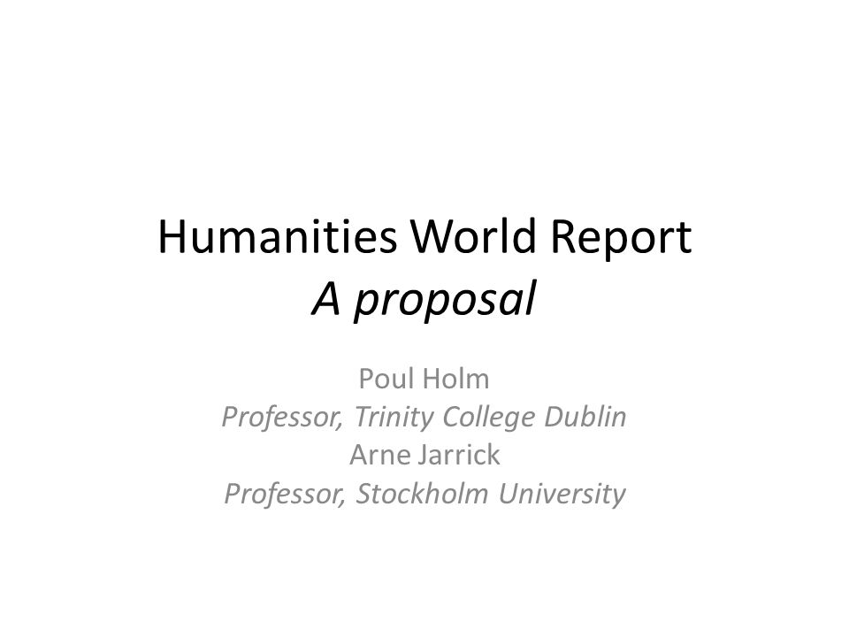 Humanities World Report A proposal Poul Holm Professor, Trinity College Dublin Arne Jarrick Professor, Stockholm University