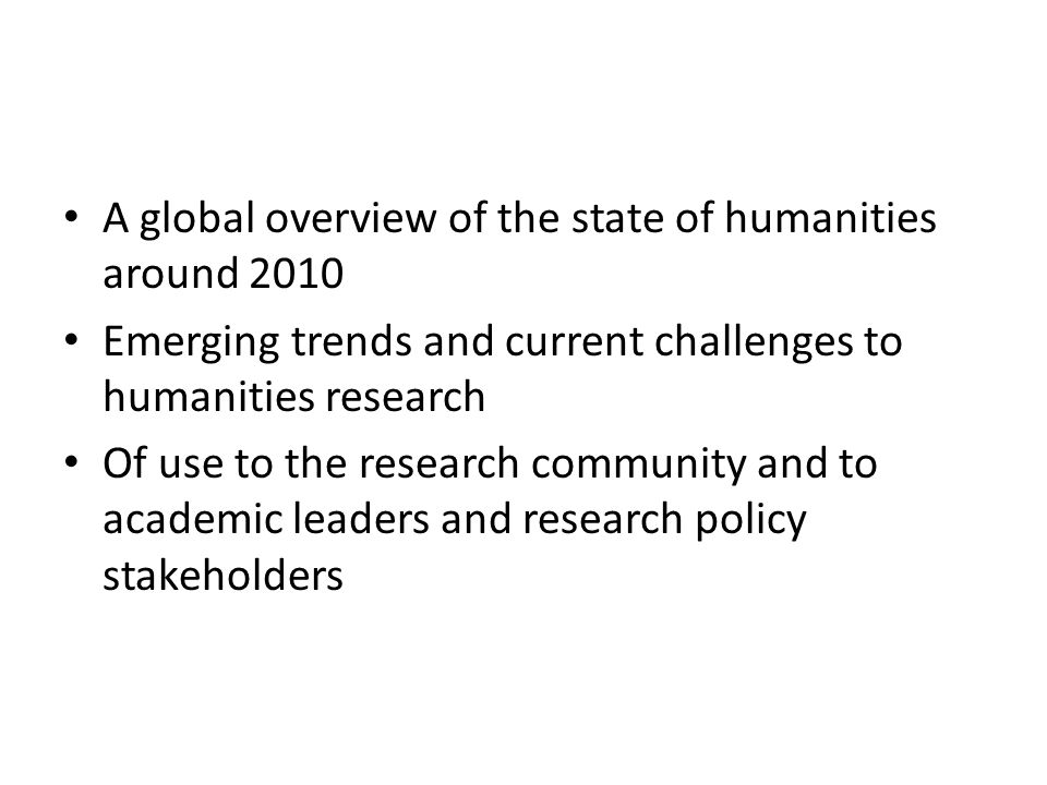 A global overview of the state of humanities around 2010 Emerging trends and current challenges to humanities research Of use to the research community and to academic leaders and research policy stakeholders