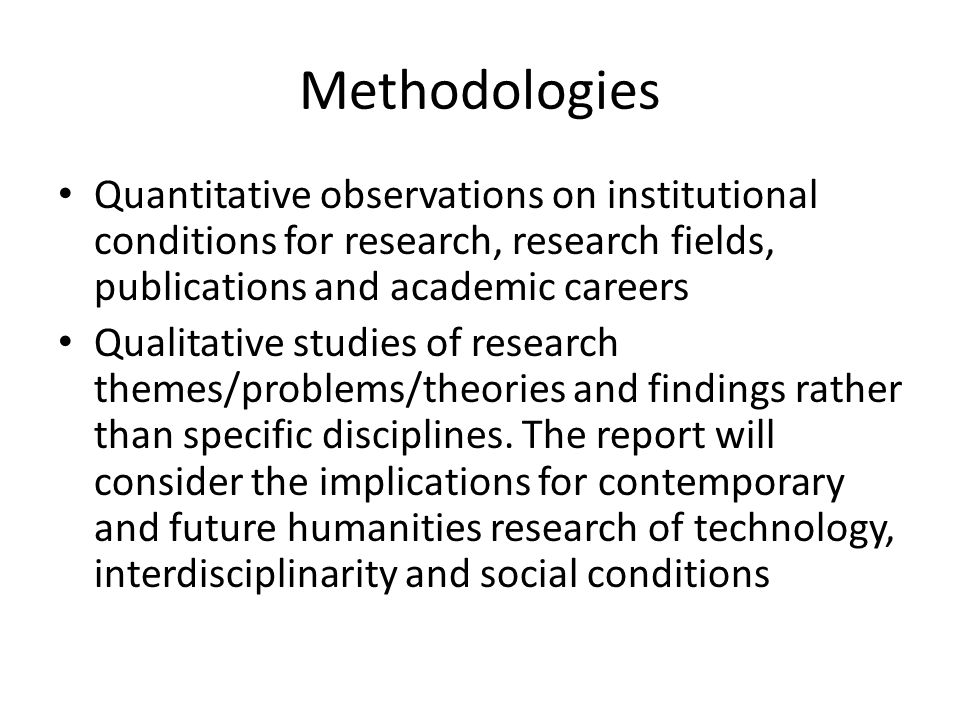Methodologies Quantitative observations on institutional conditions for research, research fields, publications and academic careers Qualitative studies of research themes/problems/theories and findings rather than specific disciplines.