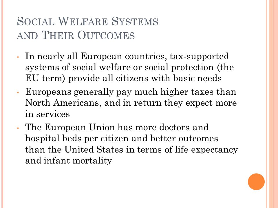 S OCIAL W ELFARE S YSTEMS AND T HEIR O UTCOMES In nearly all European countries, tax-supported systems of social welfare or social protection (the EU term) provide all citizens with basic needs Europeans generally pay much higher taxes than North Americans, and in return they expect more in services The European Union has more doctors and hospital beds per citizen and better outcomes than the United States in terms of life expectancy and infant mortality