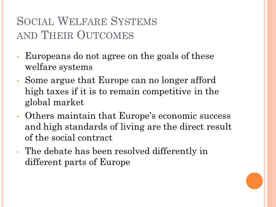 S OCIAL W ELFARE S YSTEMS AND T HEIR O UTCOMES Europeans do not agree on the goals of these welfare systems Some argue that Europe can no longer afford high taxes if it is to remain competitive in the global market Others maintain that Europe's economic success and high standards of living are the direct result of the social contract The debate has been resolved differently in different parts of Europe