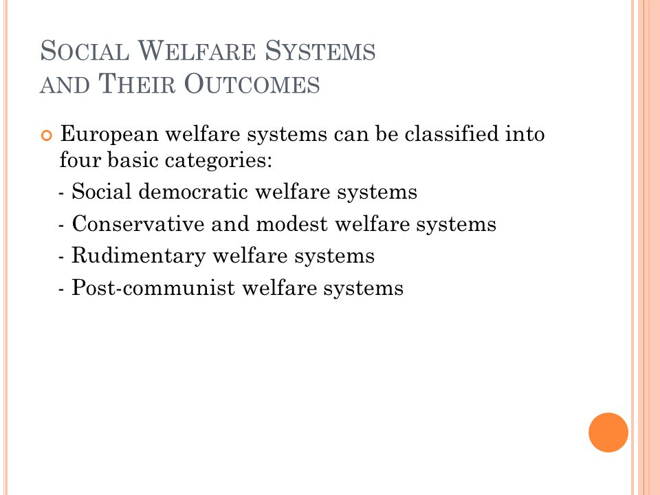 S OCIAL W ELFARE S YSTEMS AND T HEIR O UTCOMES European welfare systems can be classified into four basic categories: - Social democratic welfare systems - Conservative and modest welfare systems - Rudimentary welfare systems - Post-communist welfare systems