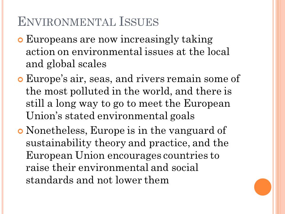 E NVIRONMENTAL I SSUES Europeans are now increasingly taking action on environmental issues at the local and global scales Europe's air, seas, and rivers remain some of the most polluted in the world, and there is still a long way to go to meet the European Union's stated environmental goals Nonetheless, Europe is in the vanguard of sustainability theory and practice, and the European Union encourages countries to raise their environmental and social standards and not lower them