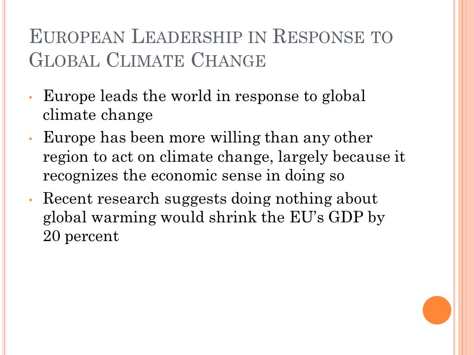 E UROPEAN L EADERSHIP IN R ESPONSE TO G LOBAL C LIMATE C HANGE Europe leads the world in response to global climate change Europe has been more willing than any other region to act on climate change, largely because it recognizes the economic sense in doing so Recent research suggests doing nothing about global warming would shrink the EU's GDP by 20 percent