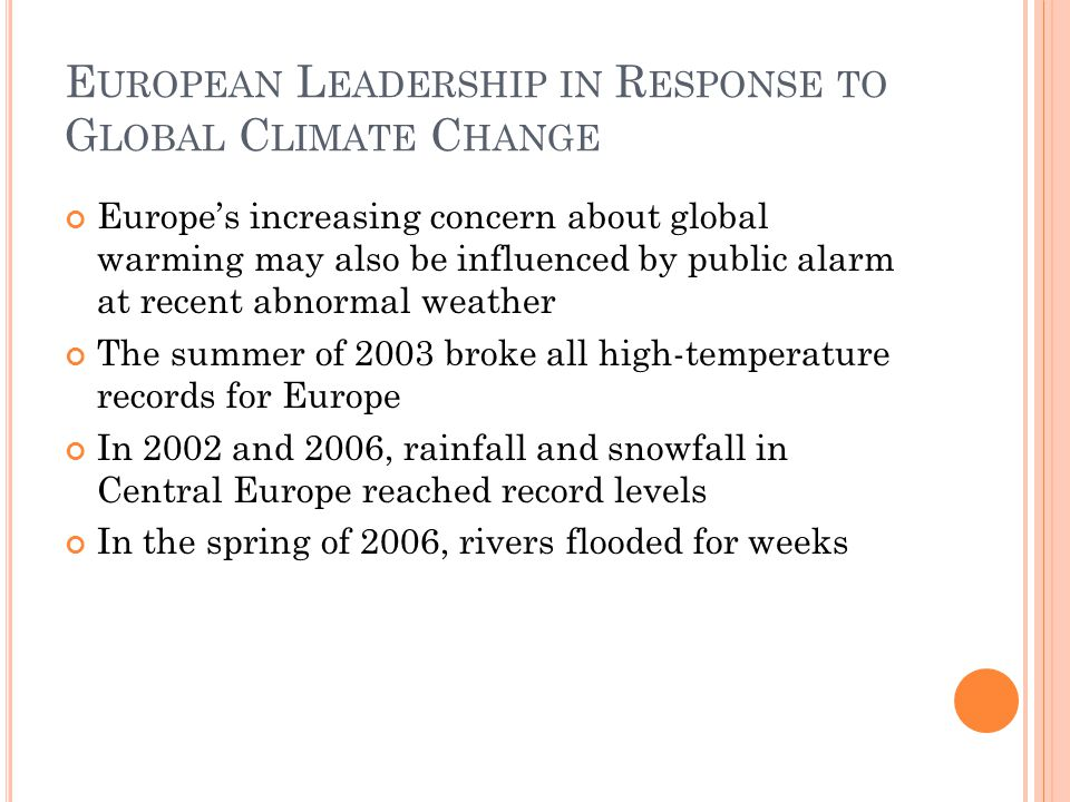 E UROPEAN L EADERSHIP IN R ESPONSE TO G LOBAL C LIMATE C HANGE Europe's increasing concern about global warming may also be influenced by public alarm at recent abnormal weather The summer of 2003 broke all high-temperature records for Europe In 2002 and 2006, rainfall and snowfall in Central Europe reached record levels In the spring of 2006, rivers flooded for weeks