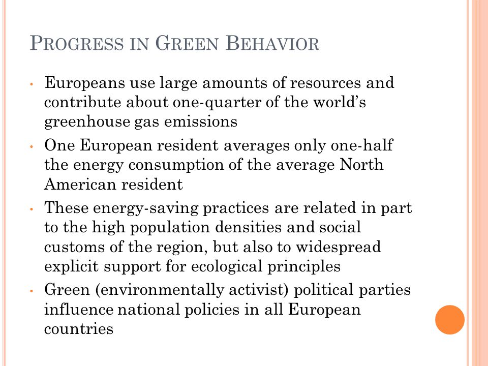 P ROGRESS IN G REEN B EHAVIOR Europeans use large amounts of resources and contribute about one-quarter of the world's greenhouse gas emissions One European resident averages only one-half the energy consumption of the average North American resident These energy-saving practices are related in part to the high population densities and social customs of the region, but also to widespread explicit support for ecological principles Green (environmentally activist) political parties influence national policies in all European countries