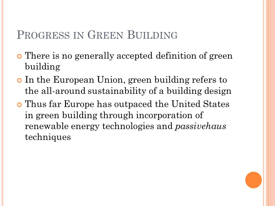 P ROGRESS IN G REEN B UILDING There is no generally accepted definition of green building In the European Union, green building refers to the all-around sustainability of a building design Thus far Europe has outpaced the United States in green building through incorporation of renewable energy technologies and passivehaus techniques