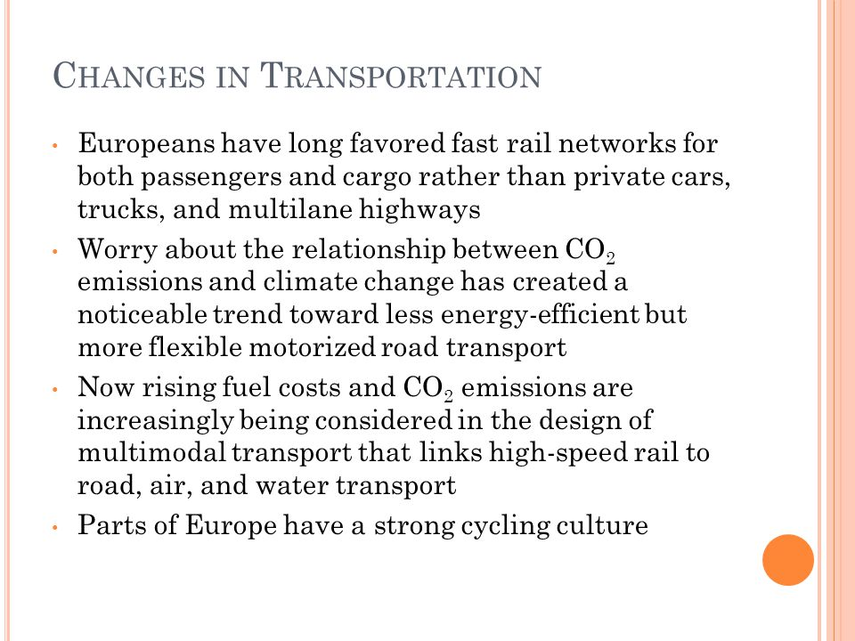 C HANGES IN T RANSPORTATION Europeans have long favored fast rail networks for both passengers and cargo rather than private cars, trucks, and multilane highways Worry about the relationship between CO 2 emissions and climate change has created a noticeable trend toward less energy-efficient but more flexible motorized road transport Now rising fuel costs and CO 2 emissions are increasingly being considered in the design of multimodal transport that links high-speed rail to road, air, and water transport Parts of Europe have a strong cycling culture