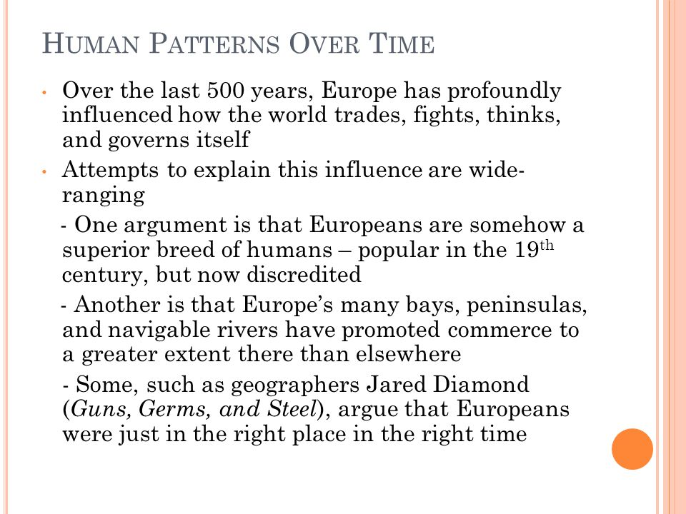 H UMAN P ATTERNS O VER T IME Over the last 500 years, Europe has profoundly influenced how the world trades, fights, thinks, and governs itself Attempts to explain this influence are wide- ranging - One argument is that Europeans are somehow a superior breed of humans – popular in the 19 th century, but now discredited - Another is that Europe's many bays, peninsulas, and navigable rivers have promoted commerce to a greater extent there than elsewhere - Some, such as geographers Jared Diamond ( Guns, Germs, and Steel ), argue that Europeans were just in the right place in the right time