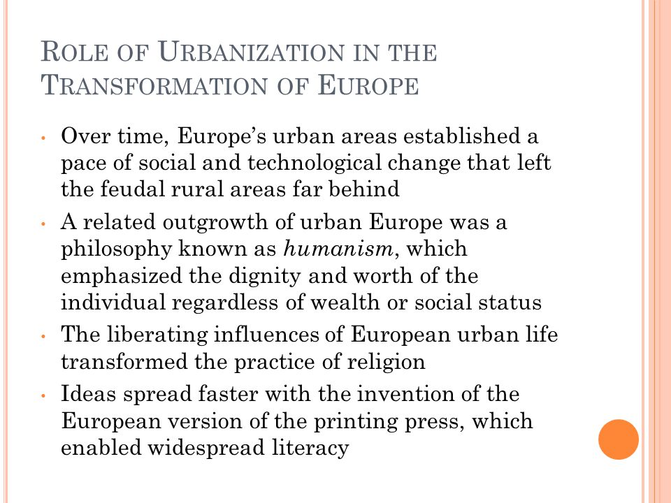 R OLE OF U RBANIZATION IN THE T RANSFORMATION OF E UROPE Over time, Europe's urban areas established a pace of social and technological change that left the feudal rural areas far behind A related outgrowth of urban Europe was a philosophy known as humanism, which emphasized the dignity and worth of the individual regardless of wealth or social status The liberating influences of European urban life transformed the practice of religion Ideas spread faster with the invention of the European version of the printing press, which enabled widespread literacy