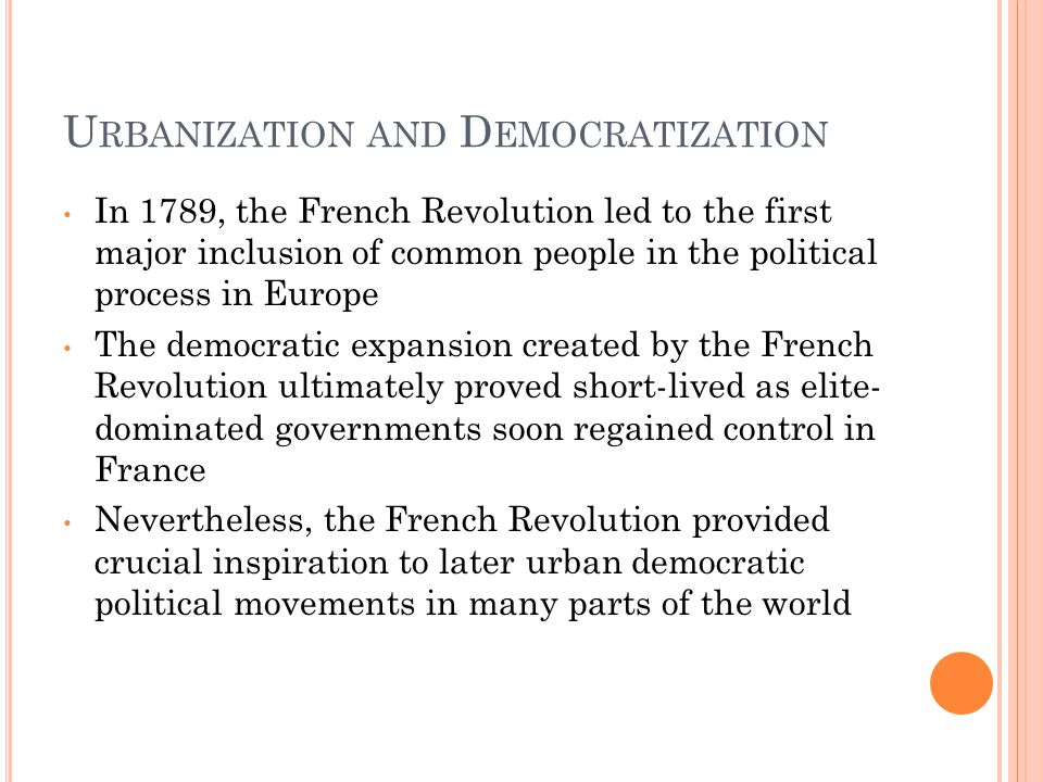 U RBANIZATION AND D EMOCRATIZATION In 1789, the French Revolution led to the first major inclusion of common people in the political process in Europe The democratic expansion created by the French Revolution ultimately proved short-lived as elite- dominated governments soon regained control in France Nevertheless, the French Revolution provided crucial inspiration to later urban democratic political movements in many parts of the world
