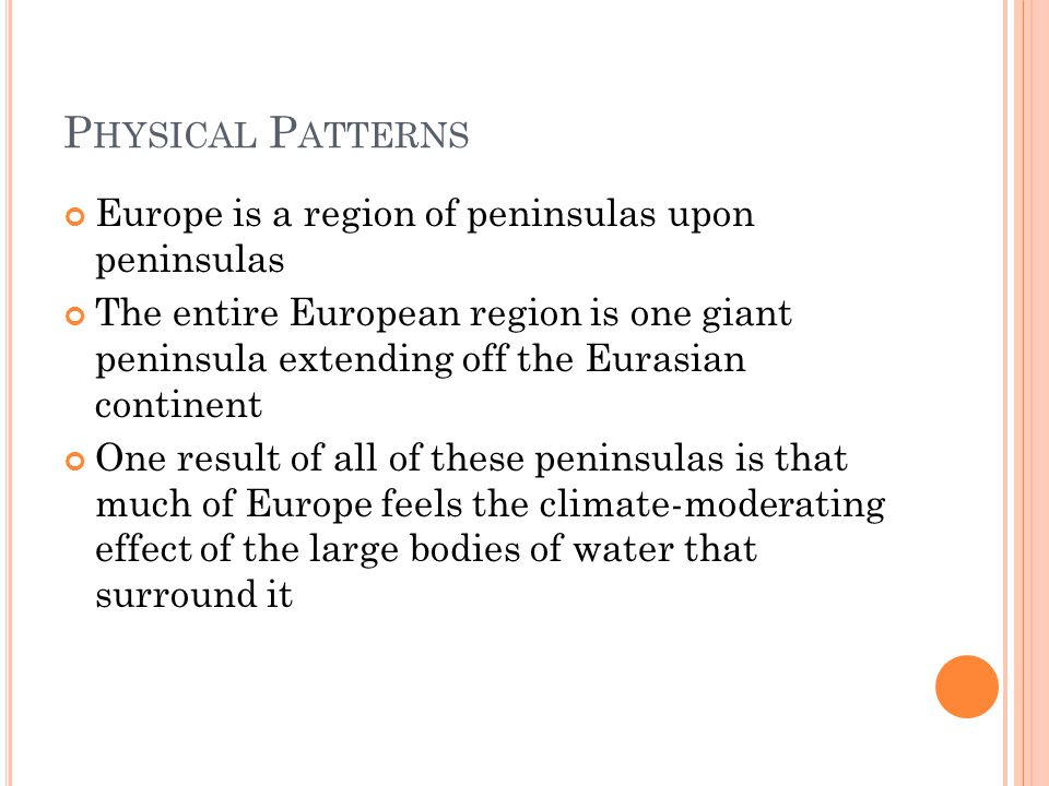 P HYSICAL P ATTERNS Europe is a region of peninsulas upon peninsulas The entire European region is one giant peninsula extending off the Eurasian continent One result of all of these peninsulas is that much of Europe feels the climate-moderating effect of the large bodies of water that surround it