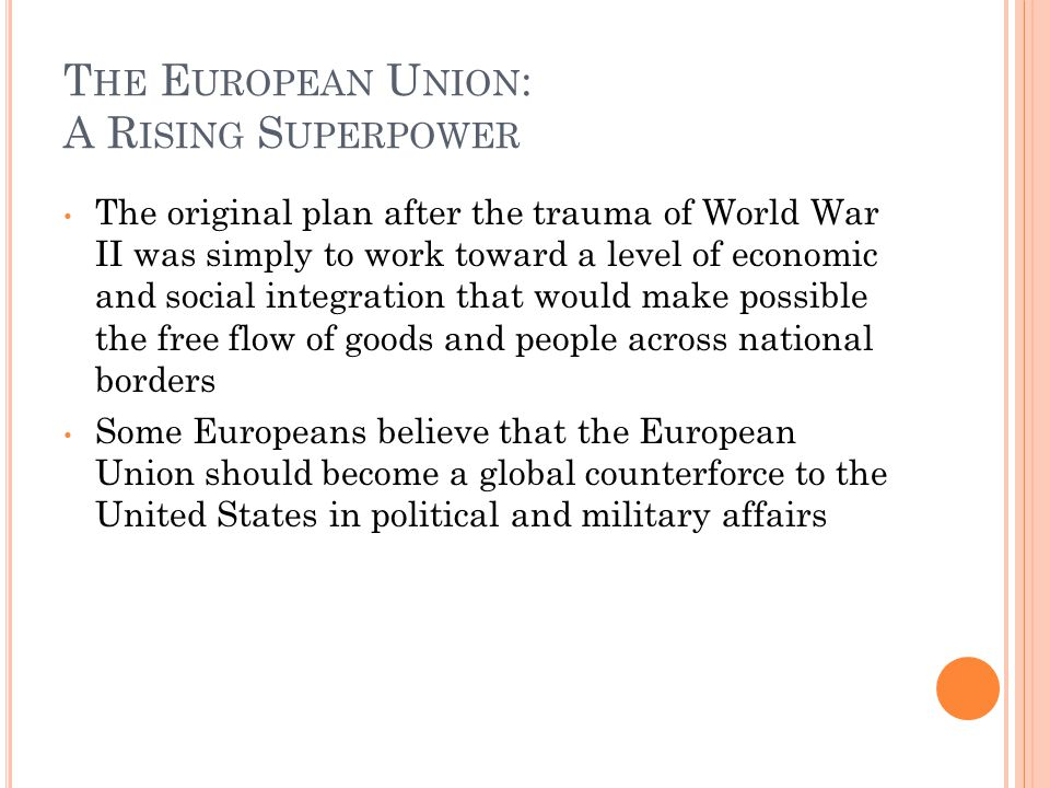 T HE E UROPEAN U NION : A R ISING S UPERPOWER The original plan after the trauma of World War II was simply to work toward a level of economic and social integration that would make possible the free flow of goods and people across national borders Some Europeans believe that the European Union should become a global counterforce to the United States in political and military affairs