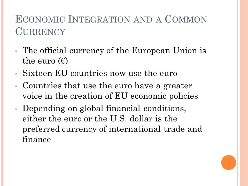 E CONOMIC I NTEGRATION AND A C OMMON C URRENCY The official currency of the European Union is the euro (€) Sixteen EU countries now use the euro Countries that use the euro have a greater voice in the creation of EU economic policies Depending on global financial conditions, either the euro or the U.S.