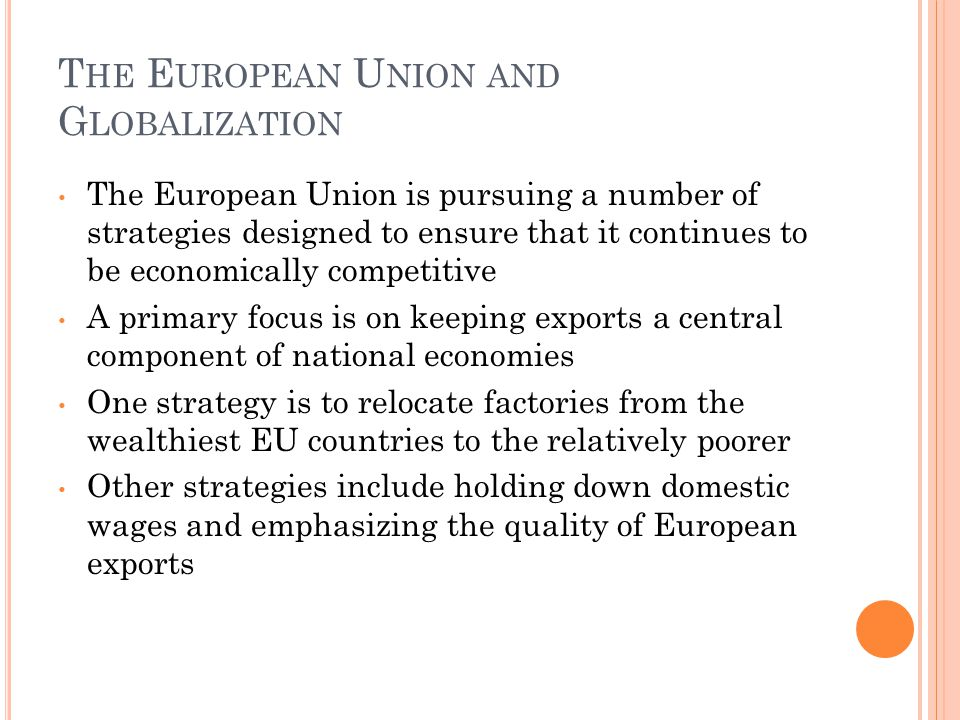 T HE E UROPEAN U NION AND G LOBALIZATION The European Union is pursuing a number of strategies designed to ensure that it continues to be economically competitive A primary focus is on keeping exports a central component of national economies One strategy is to relocate factories from the wealthiest EU countries to the relatively poorer Other strategies include holding down domestic wages and emphasizing the quality of European exports