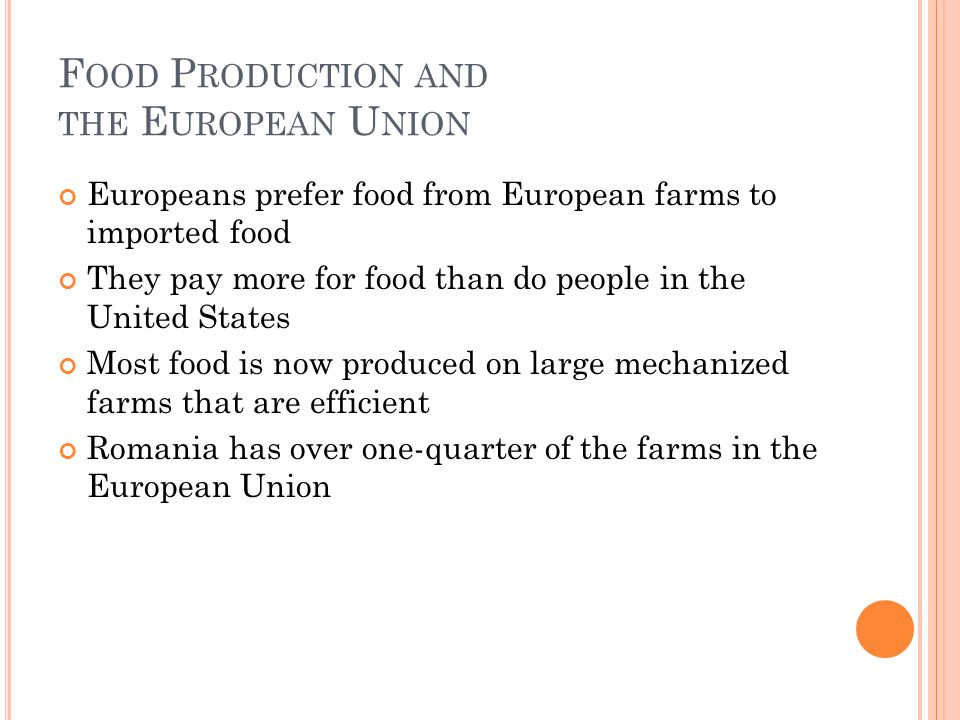 F OOD P RODUCTION AND THE E UROPEAN U NION Europeans prefer food from European farms to imported food They pay more for food than do people in the United States Most food is now produced on large mechanized farms that are efficient Romania has over one-quarter of the farms in the European Union