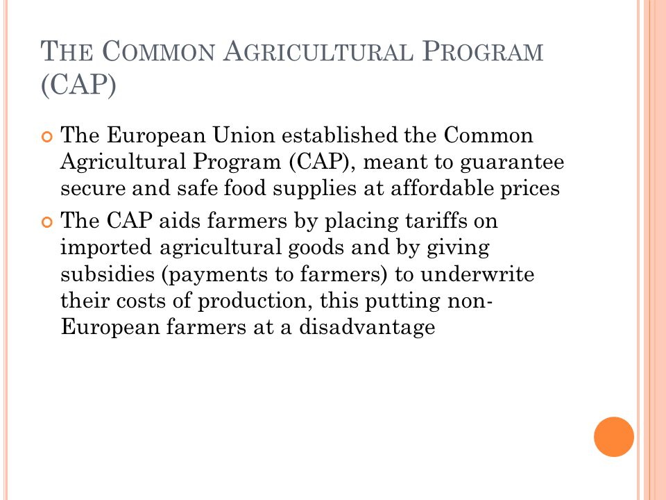 T HE C OMMON A GRICULTURAL P ROGRAM (CAP) The European Union established the Common Agricultural Program (CAP), meant to guarantee secure and safe food supplies at affordable prices The CAP aids farmers by placing tariffs on imported agricultural goods and by giving subsidies (payments to farmers) to underwrite their costs of production, this putting non- European farmers at a disadvantage