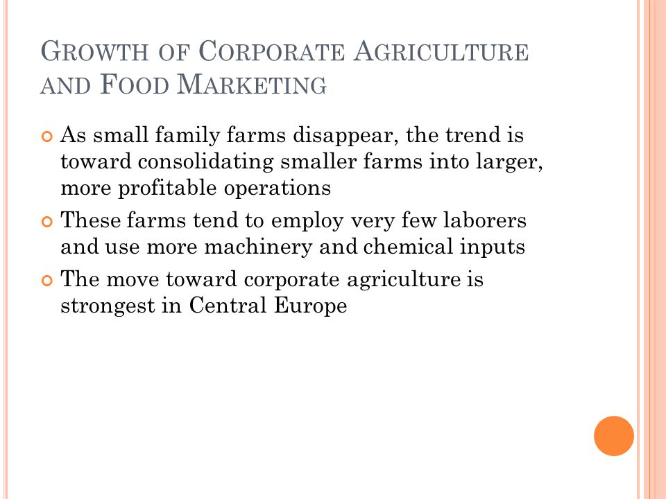 G ROWTH OF C ORPORATE A GRICULTURE AND F OOD M ARKETING As small family farms disappear, the trend is toward consolidating smaller farms into larger, more profitable operations These farms tend to employ very few laborers and use more machinery and chemical inputs The move toward corporate agriculture is strongest in Central Europe