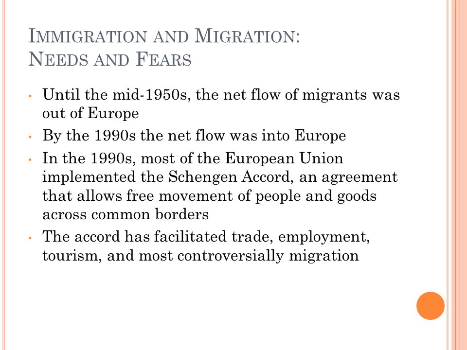 I MMIGRATION AND M IGRATION : N EEDS AND F EARS Until the mid-1950s, the net flow of migrants was out of Europe By the 1990s the net flow was into Europe In the 1990s, most of the European Union implemented the Schengen Accord, an agreement that allows free movement of people and goods across common borders The accord has facilitated trade, employment, tourism, and most controversially migration