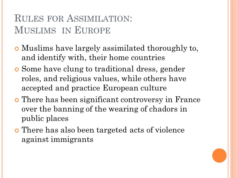 R ULES FOR A SSIMILATION : M USLIMS IN E UROPE Muslims have largely assimilated thoroughly to, and identify with, their home countries Some have clung to traditional dress, gender roles, and religious values, while others have accepted and practice European culture There has been significant controversy in France over the banning of the wearing of chadors in public places There has also been targeted acts of violence against immigrants