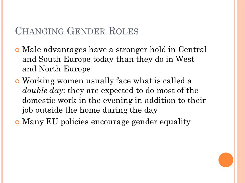C HANGING G ENDER R OLES Male advantages have a stronger hold in Central and South Europe today than they do in West and North Europe Working women usually face what is called a double day : they are expected to do most of the domestic work in the evening in addition to their job outside the home during the day Many EU policies encourage gender equality