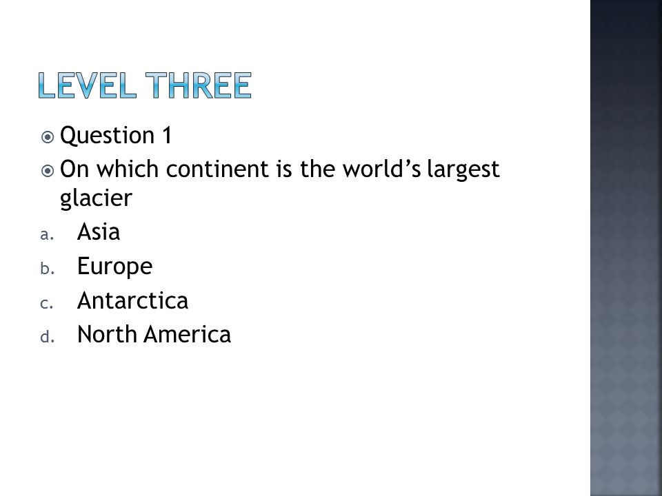  Question 1  On which continent is the world's largest glacier a.