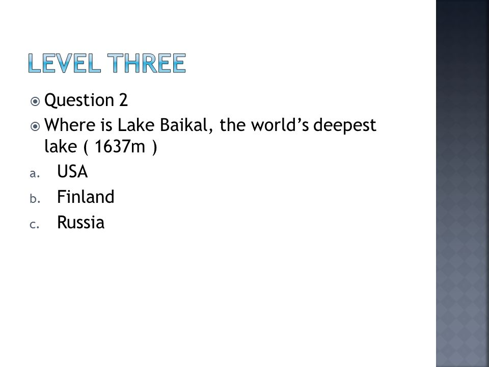  Question 2  Where is Lake Baikal, the world's deepest lake ( 1637m ) a. USA b. Finland c. Russia
