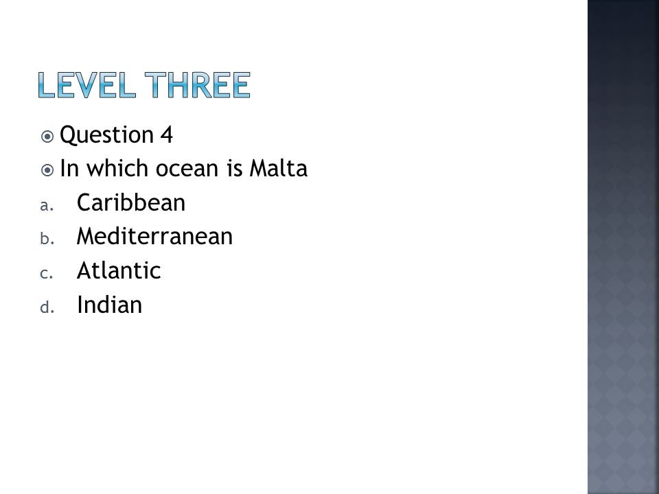  Question 4  In which ocean is Malta a. Caribbean b. Mediterranean c. Atlantic d. Indian
