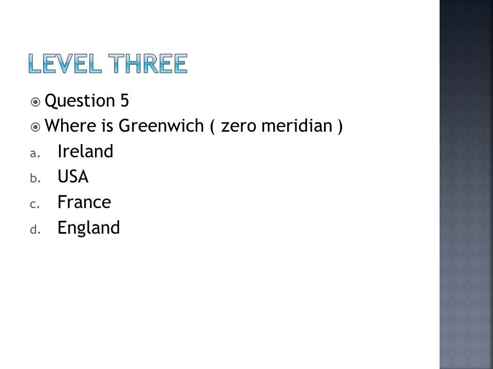  Question 5  Where is Greenwich ( zero meridian ) a. Ireland b. USA c. France d. England