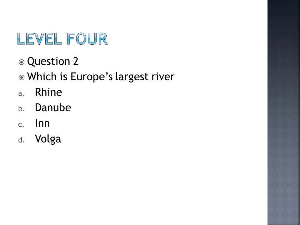  Question 2  Which is Europe's largest river a. Rhine b. Danube c. Inn d. Volga