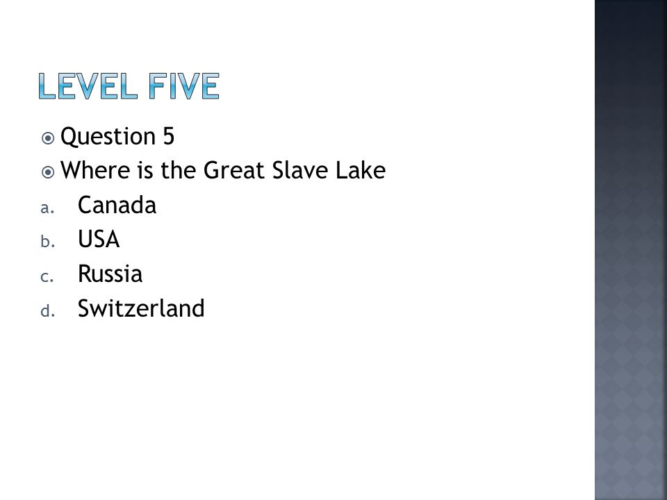  Question 5  Where is the Great Slave Lake a. Canada b. USA c. Russia d. Switzerland