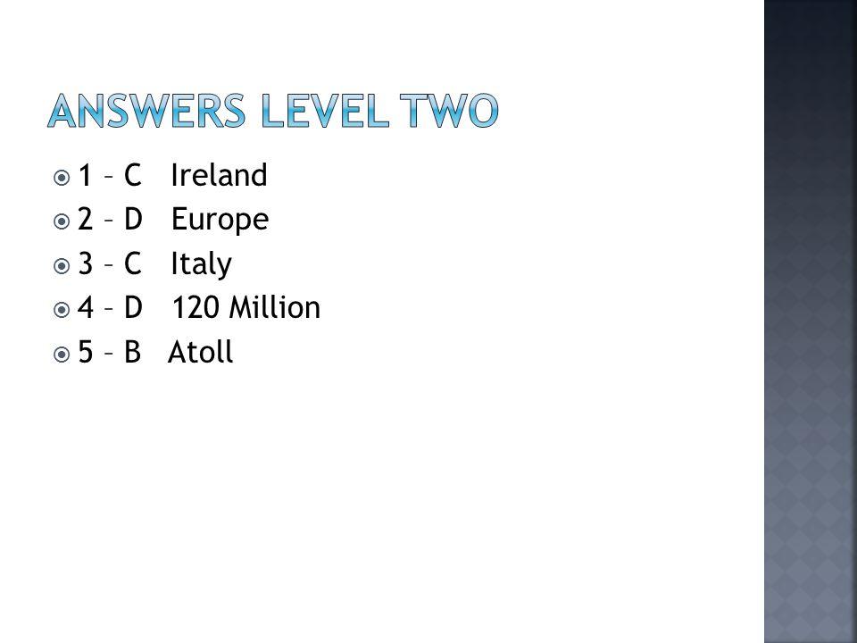  1 – C Ireland  2 – D Europe  3 – C Italy  4 – D 120 Million  5 – B Atoll