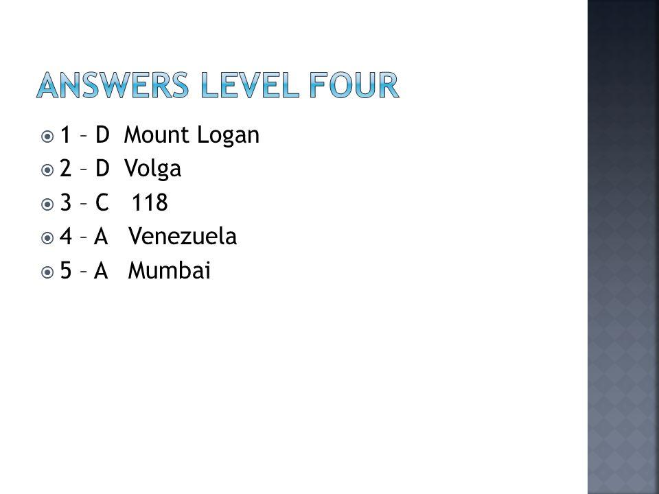  1 – D Mount Logan  2 – D Volga  3 – C 118  4 – A Venezuela  5 – A Mumbai