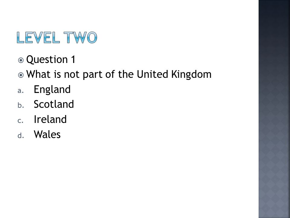  Question 1  What is not part of the United Kingdom a. England b. Scotland c. Ireland d. Wales