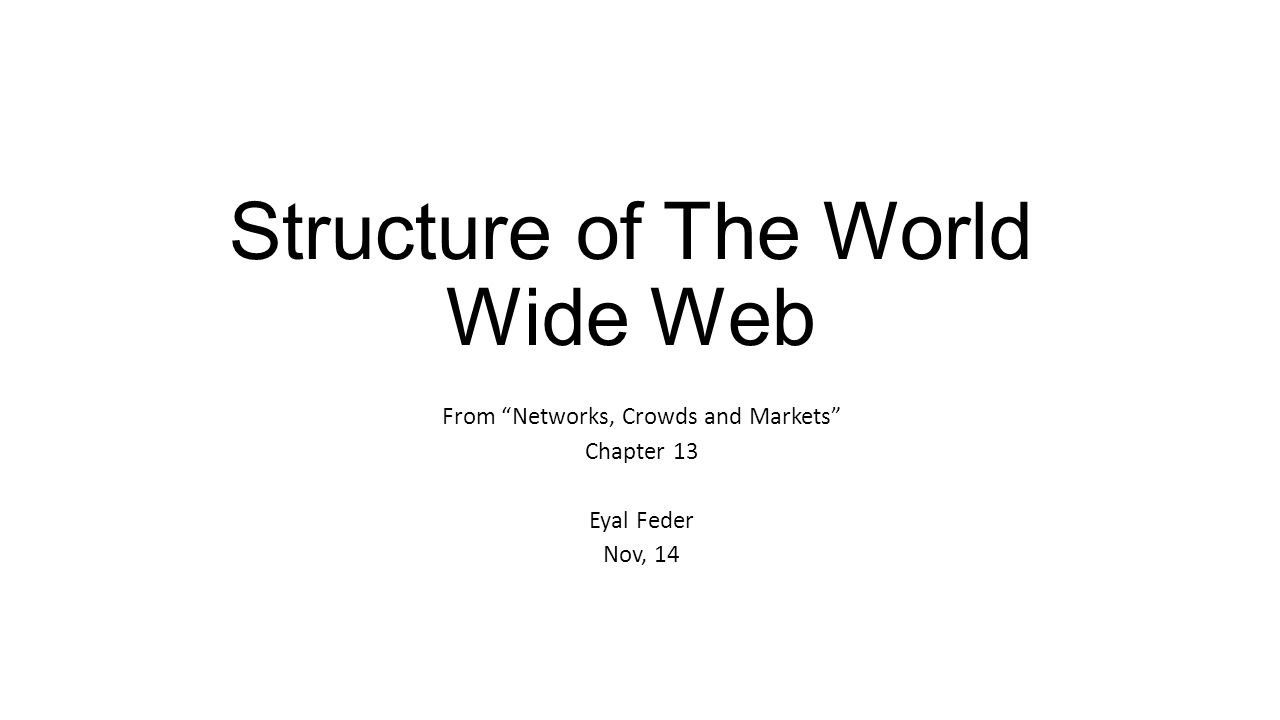 Structure of The World Wide Web From Networks, Crowds and Markets Chapter 13 Eyal Feder Nov, 14