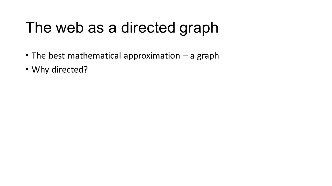 The web as a directed graph The best mathematical approximation – a graph Why directed?