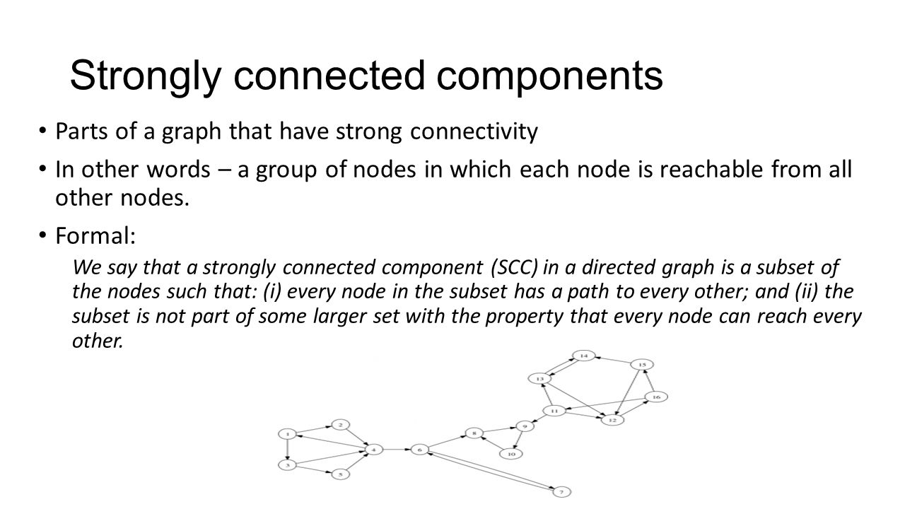 Strongly connected components Parts of a graph that have strong connectivity In other words – a group of nodes in which each node is reachable from all other nodes.