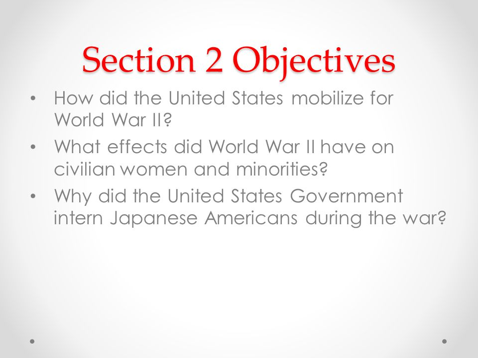 Section 2 Objectives How did the United States mobilize for World War II.
