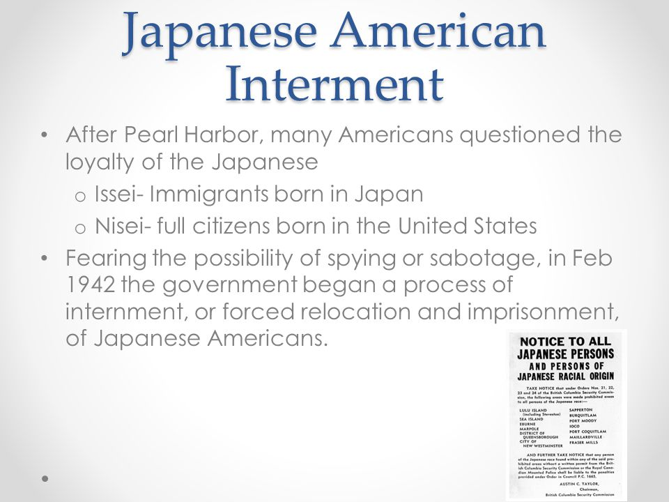 Japanese American Interment After Pearl Harbor, many Americans questioned the loyalty of the Japanese o Issei- Immigrants born in Japan o Nisei- full citizens born in the United States Fearing the possibility of spying or sabotage, in Feb 1942 the government began a process of internment, or forced relocation and imprisonment, of Japanese Americans.