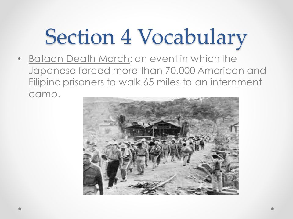 Section 4 Vocabulary Bataan Death March: an event in which the Japanese forced more than 70,000 American and Filipino prisoners to walk 65 miles to an internment camp.